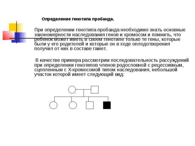 Определение генотипа пробанда. При определении генотипа пробанда необходимо знать основные закономерности наследования генов и хромосом и помнить, что ребенок может иметь в своем генотипе только те гены, которые были у его родителей и которые он в х…