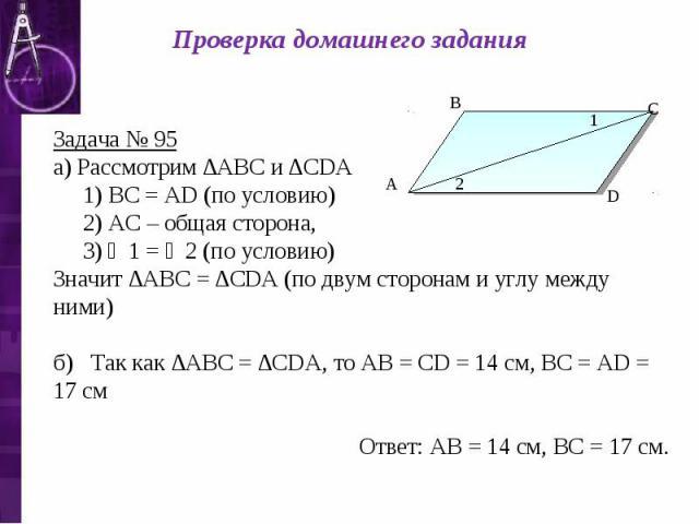 Проверка домашнего задания Задача № 95 а) Рассмотрим ∆АВС и ∆СDА 1) ВС = АD (по условию) 2) АС – общая сторона, 3) ∠1 = ∠2 (по условию) Значит ∆АВС = ∆СDА (по двум сторонам и углу между ними) б) Так как ∆АВС = ∆СDА, то АВ = СD = 14 см, ВС = АD = 17 …