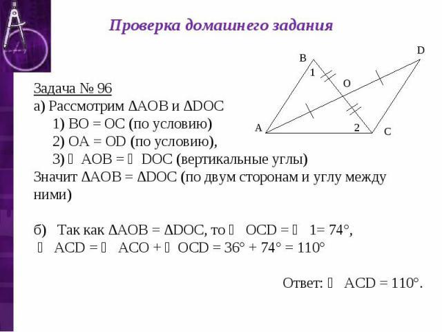 Проверка домашнего задания Задача № 96 а) Рассмотрим ∆АОВ и ∆DОС 1) ВО = ОС (по условию) 2) ОА = ОD (по условию), 3) ∠АОВ = ∠DОС (вертикальные углы) Значит ∆АОВ = ∆DОС (по двум сторонам и углу между ними) б) Так как ∆АОВ = ∆DОС, то ∠ ОСD = ∠ 1= 74°,…