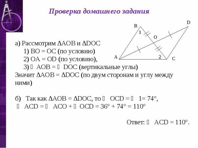 Проверка домашнего задания а) Рассмотрим ∆АОВ и ∆DОС 1) ВО = ОС (по условию) 2) ОА = ОD (по условию), 3) ∠АОВ = ∠DОС (вертикальные углы) Значит ∆АОВ = ∆DОС (по двум сторонам и углу между ними) б) Так как ∆АОВ = ∆DОС, то ∠ ОСD = ∠ 1= 74°, ∠ АСD = ∠ А…