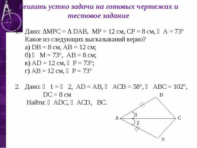 Решить устно задачи на готовых чертежах и тестовое задание Дано: ∆МРС = ∆ DАВ, МР = 12 см, СР = 8 см, ∠А = 73° Какое из следующих высказываний верно? а) DВ = 8 см, АВ = 12 см; б) ∠ М = 73°, АВ = 8 см; в) АD = 12 см, ∠Р = 73°; г) АВ = 12 см, ∠Р = 73°…