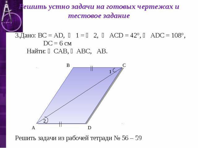Решить устно задачи на готовых чертежах и тестовое задание Дано: ВС = АD, ∠ 1 = ∠ 2, ∠ АСD = 42°, ∠ АDС = 108°, DС = 6 см Найти: ∠САВ, ∠АВС, АВ. Решить задачи из рабочей тетради № 56 – 59