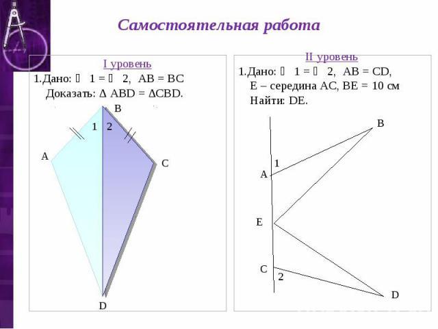 Самостоятельная работа I уровень 1.Дано: ∠ 1 = ∠ 2, АВ = ВС Доказать: ∆ АВD = ∆СВD. II уровень 1.Дано: ∠ 1 = ∠ 2, АВ = СD, Е – середина АС, ВЕ = 10 см Найти: DЕ.