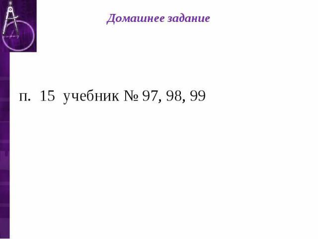 Домашнее задание п. 15 учебник № 97, 98, 99