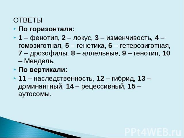ОТВЕТЫ По горизонтали: 1 – фенотип, 2 – локус, 3 – изменчивость, 4 – гомозиготная, 5 – генетика, 6 – гетерозиготная, 7 – дрозофилы, 8 – аллельные, 9 – генотип, 10 – Мендель. По вертикали: 11 – наследственность, 12 – гибрид, 13 – доминантный, 14 – ре…