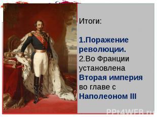 Итоги: Поражение революции. Во Франции установлена Вторая империя во главе с Нап