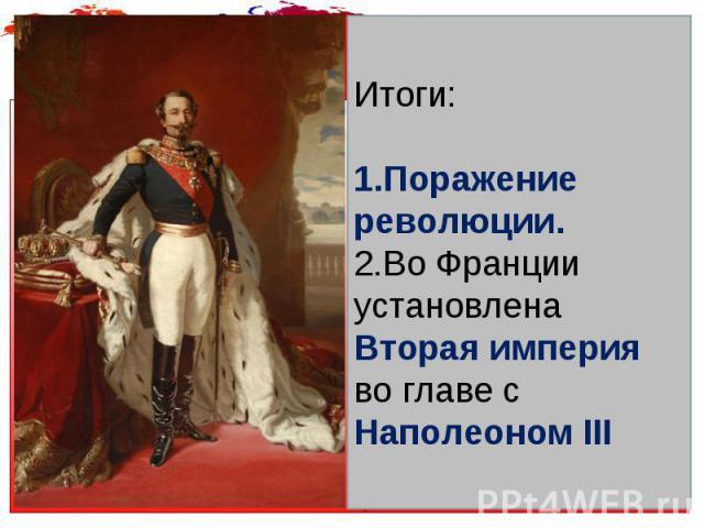 Итоги: Поражение революции. Во Франции установлена Вторая империя во главе с Наполеоном III