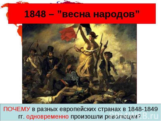"""1848 – """"весна народов"""" ПОЧЕМУ в разных европейских странах в 1848-1849 гг. одновременно произошли революции?"""