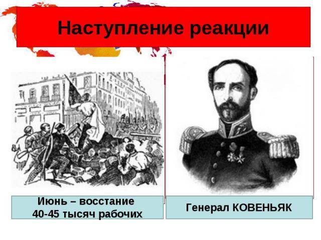 Наступление реакции Июнь – восстание 40-45 тысяч рабочих Генерал КОВЕНЬЯК
