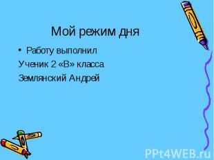 Мой режим дня Работу выполнил Ученик 2 «В» класса Землянский Андрей