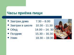 Часы приёма пищиЗавтрак дома 7.30 – 8.00 Завтрак в школе 10.30 - 11.30 Обед 14.0