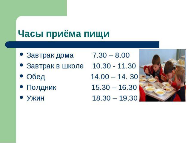 Часы приёма пищиЗавтрак дома 7.30 – 8.00 Завтрак в школе 10.30 - 11.30 Обед 14.00 – 14. 30 Полдник 15.30 – 16.30 Ужин 18.30 – 19.30