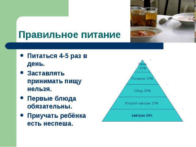 Правильное питаниеПитаться 4-5 раз в день. Заставлять принимать пищу нельзя. Первые блюда обязательны. Приучать ребёнка есть неспеша.