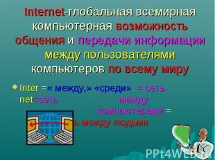 Internet-глобальная всемирная компьютерная возможность общения и передачи информ