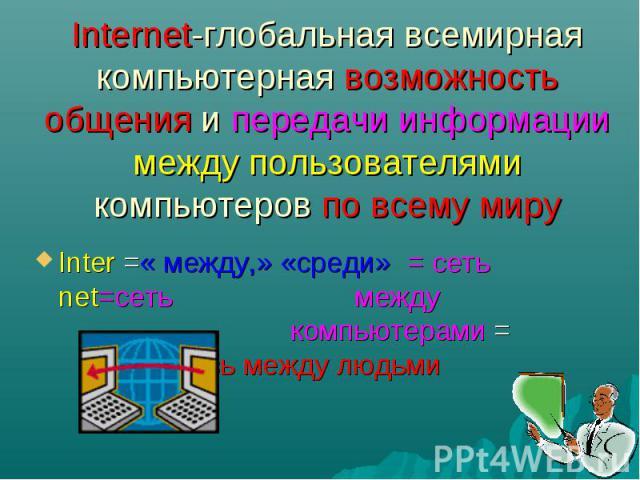 Internet-глобальная всемирная компьютерная возможность общения и передачи информации между пользователями компьютеров по всему миру Inter =« между,» «среди» = сеть net=сеть между компьютерами = связь между людьми
