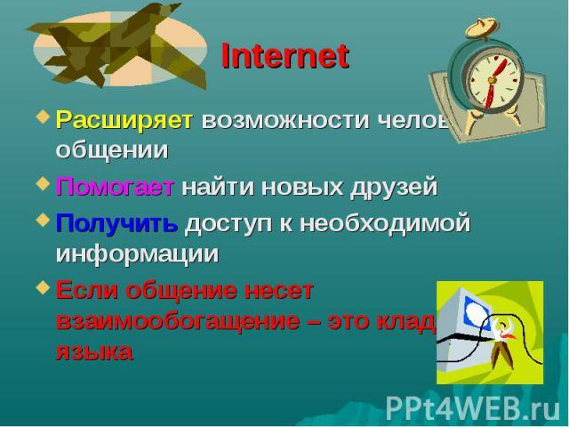 Internet Расширяет возможности человека в общении Помогает найти новых друзей Получить доступ к необходимой информации Если общение несет взаимообогащение – это кладезь языка