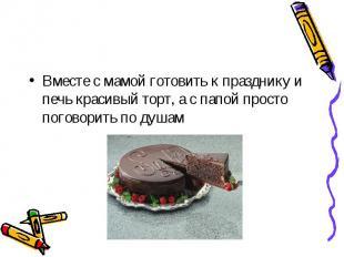 Вместе с мамой готовить к празднику и печь красивый торт, а с папой просто погов