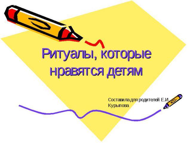 Ритуалы, которые нравятся детям Составила для родителей Е.И. Курыпова