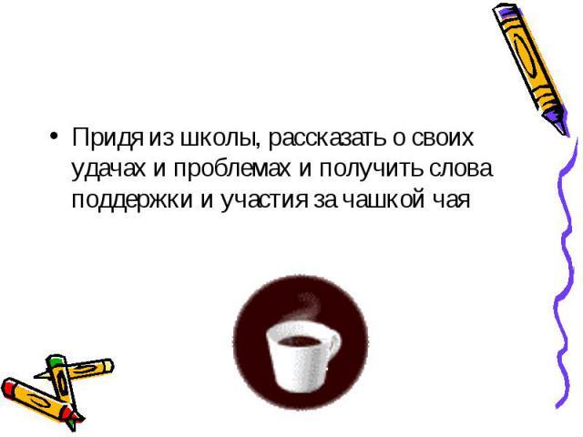 Придя из школы, рассказать о своих удачах и проблемах и получить слова поддержки и участия за чашкой чая