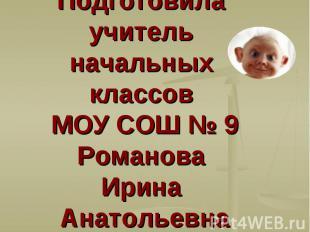 Подготовила учитель начальных классов МОУ СОШ № 9 Романова Ирина Анатольевна