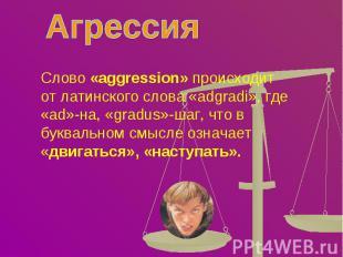 Агрессия Слово «aggression» происходит от латинского слова «adgradi», где «ad»-н