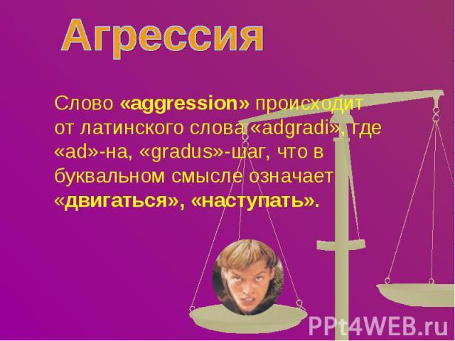 Агрессия Слово «aggression» происходит от латинского слова «adgradi», где «ad»-на, «gradus»-шаг, что в буквальном смысле означает «двигаться», «наступать».