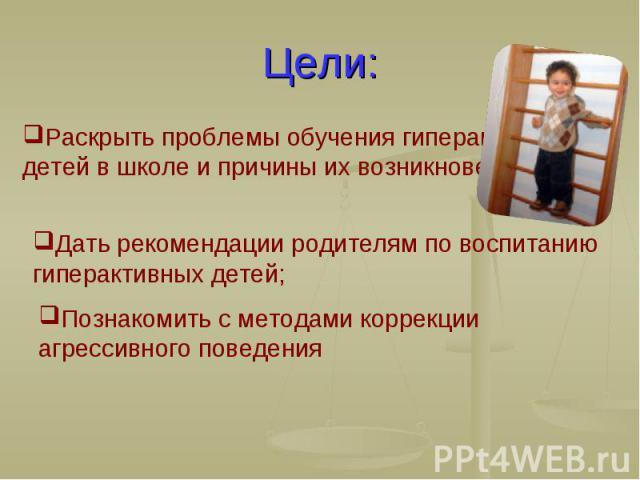 Цели: Раскрыть проблемы обучения гиперактивных детей в школе и причины их возникновения; Дать рекомендации родителям по воспитанию гиперактивных детей; Познакомить с методами коррекции агрессивного поведения