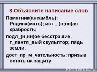 3.Объясните написание слов Памятник(ансамбль); Родина(мать); ист _ (н;нн)ая храб