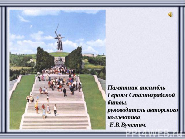 Памятник-ансамбль Героям Сталинградской битвы. руководитель авторского коллектива -Е.В.Вучетич.