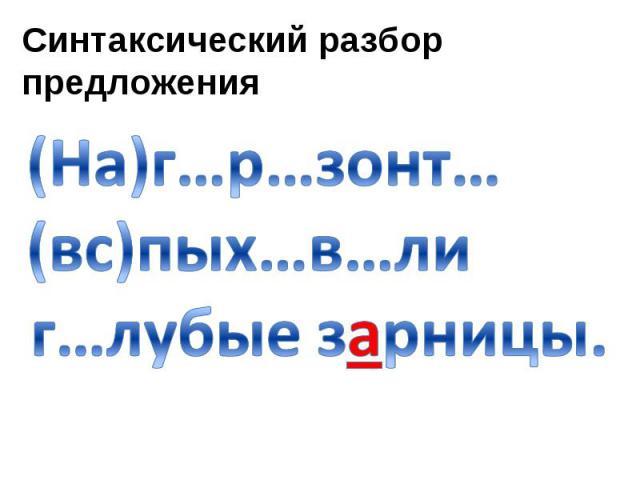 Синтаксический разбор предложения (На)г…р…зонт… (вс)пых…в…ли г…лубые зарницы.