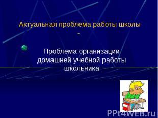 Актуальная проблема работы школы - Проблема организации домашней учебной работы