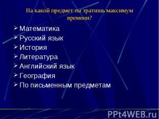 На какой предмет ты тратишь максимум времени? Математика Русский язык История Ли