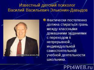 Известный детский психолог Василий Васильевич Эльконин-Давыдов Фактически постеп