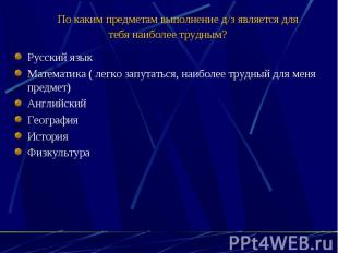 По каким предметам выполнение д/з является для тебя наиболее трудным? Русски