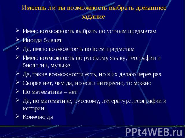 Имеешь ли ты возможность выбрать домашнее задание Имею возможность выбрать по устным предметам Иногда бывает Да, имею возможность по всем предметам Имею возможность по русскому языку, географии и биологии, музыке Да, такие возможности есть, но я их …