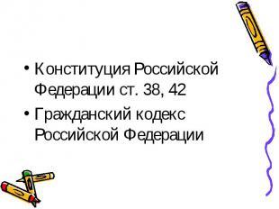 Конституция Российской Федерации ст. 38, 42 Гражданский кодекс Российской Федера