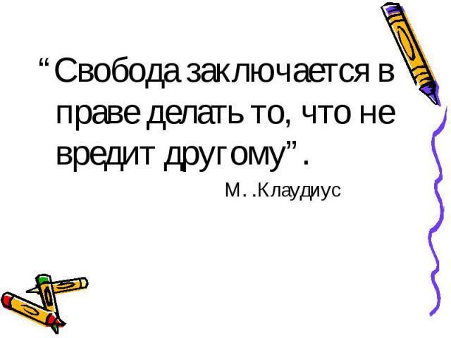 """""""Свобода заключается в праве делать то, что не вредит другому"""". М. .Клаудиус"""