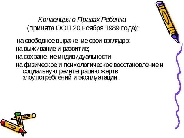 Конвенция о Правах Ребенка (принята ООН 20 ноября 1989 года); на свободное выражение свои взглядов; на выживание и развитие; на сохранение индивидуальности; на физическое и психологическое восстановление и социальную реинтеграцию жертв злоупотреблен…