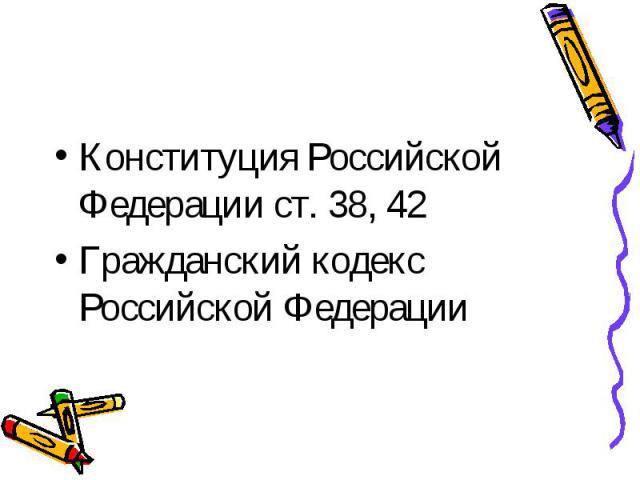 Конституция Российской Федерации ст. 38, 42 Гражданский кодекс Российской Федерации