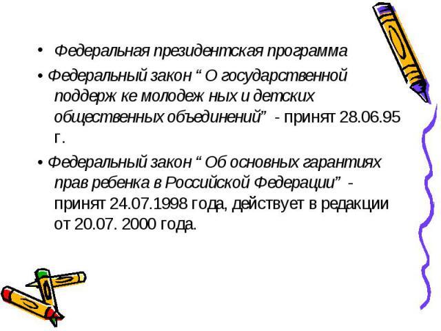 """Федеральная президентская программа • Федеральный закон """"О государственной поддержке молодежных и детских общественных объединений"""" - принят 28.06.95 г. • Федеральный закон """"Об основных гарантиях прав ребенка в Российской Федерации"""" - принят 24.07.1…"""
