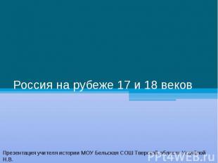 Россия на рубеже 17 и 18 веков Презентация учителя истории МОУ Бельская СОШ Твер