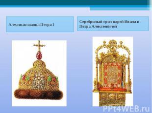 Алмазная шапка Петра I Серебряный трон царей Ивана и Петра Алексеевичей