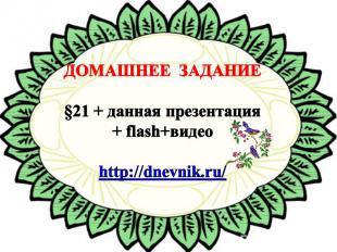 ДОМАШНЕЕ ЗАДАНИЕ §21 + данная презентация + flash+видео http://dnevnik.ru/