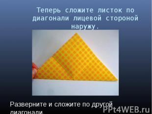 Теперь сложите листок по диагонали лицевой стороной наружу. Разверните и сложите
