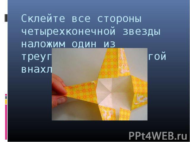 Склейте все стороны четырехконечной звезды наложим один из треугольников на другой внахлест.