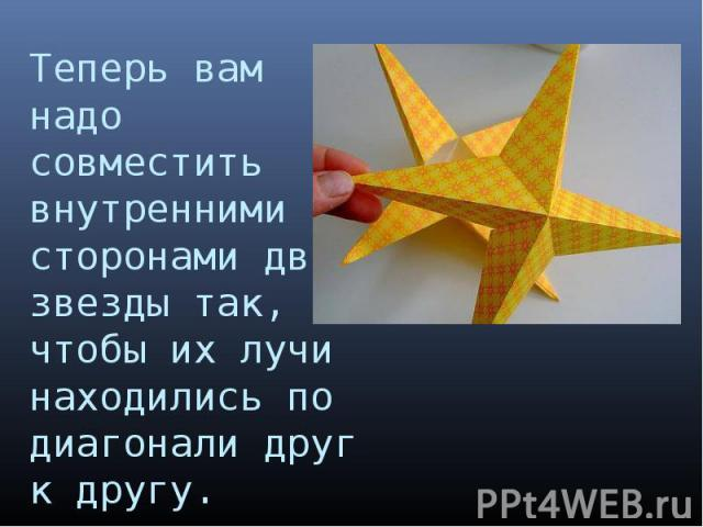 Теперь вам надо совместить внутренними сторонами две звезды так, чтобы их лучи находились по диагонали друг к другу.