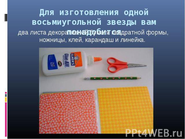 Для изготовления одной восьмиугольной звезды вам понадобится два листа декоративной бумаги квадратной формы, ножницы, клей, карандаш и линейка.