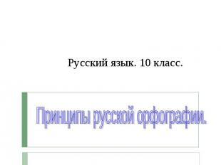 Русский язык. 10 класс. Принципы русской орфографии