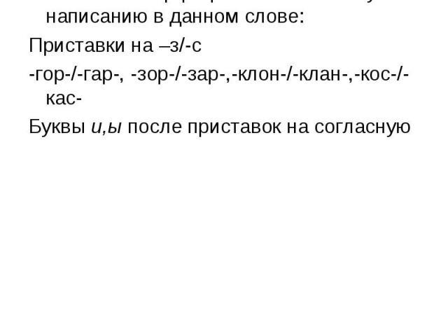 Фонетический принцип русской орфографии Написание орфограмм соответствует написанию в данном слове: Приставки на –з/-с -гор-/-гар-, -зор-/-зар-,-клон-/-клан-,-кос-/-кас- Буквы и,ы после приставок на согласную