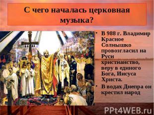С чего началась церковная музыка? В 988 г. Владимир Красное Солнышко провозгласи